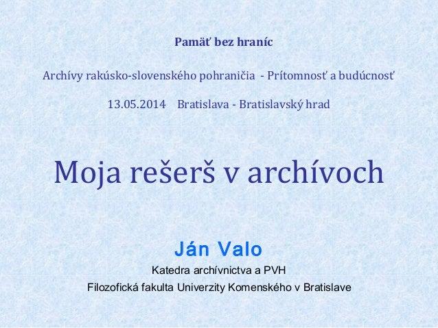 Pamäť bez hraníc Archívy rakúsko-slovenského pohraničia - Prítomnosť a budúcnosť 13.05.2014 Bratislava - Bratislavský hrad...