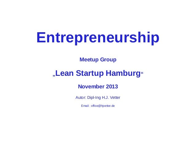 "Entrepreneurship Meetup Group ""Lean  Startup Hamburg"" November 2013 Autor: Dipl-Ing H.J. Vetter Email: office@hjvetter.de"