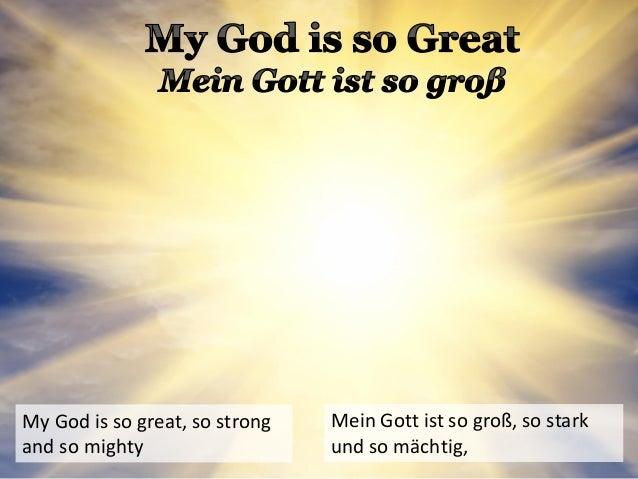 My God is so great, so strong and so mighty Mein Gott ist so groß, so stark und so mächtig,