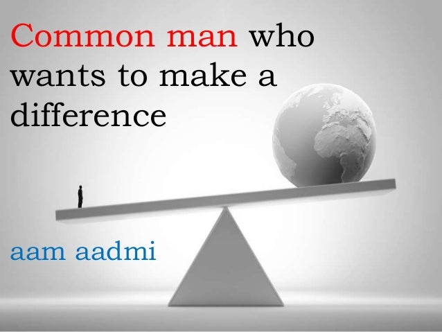 Common man who wants to make a difference  aam aadmi
