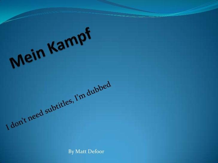 Mein Kampf<br />I don't need subtitles, I'm dubbed<br />By Matt Defoor<br />
