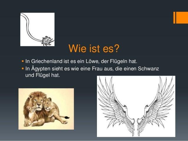 Wie ist es?   In Griechenland ist es ein Löwe, der Flügeln hat.   In Ägypten sieht es wie eine Frau aus, die einen Schwa...