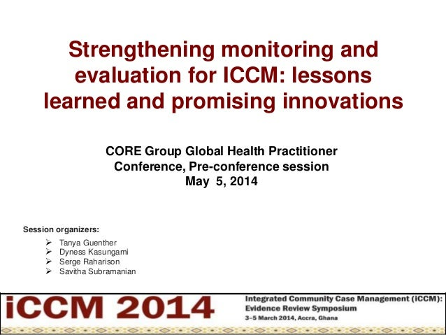 Strengthening monitoring and evaluation for ICCM: lessons learned and promising innovations Session organizers:  Tanya Gu...