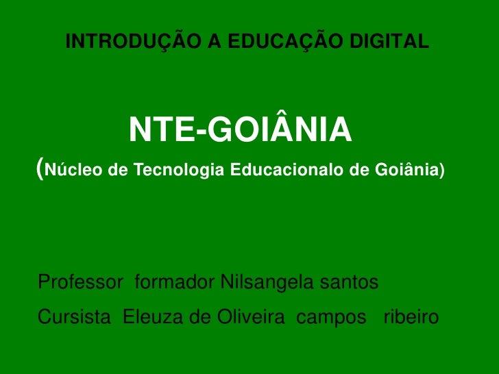INTRODUÇÃO A EDUCAÇÃO DIGITAL              NTE-GOIÂNIA (Núcleo de Tecnologia Educacionalo de Goiânia)    Professor formado...