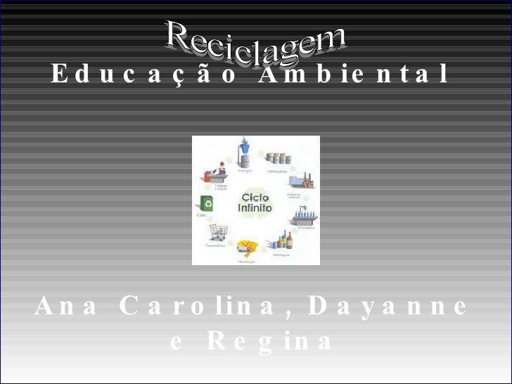 Educação Ambiental  Ana Carolina, Dayanne e Regina Reciclagem