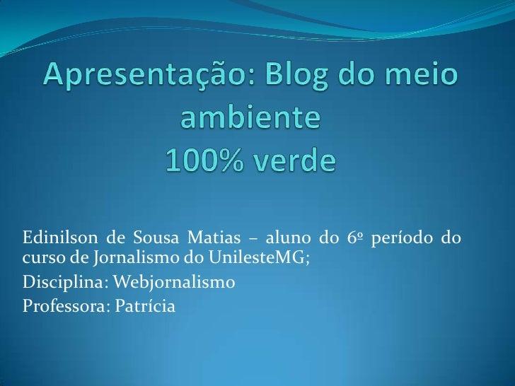 Apresentação: Blog do meio ambiente 100% verde<br />Edinilson de Sousa Matias – aluno do 6º período do curso de Jornalismo...