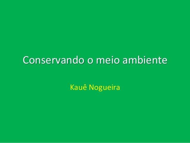 Conservando o meio ambiente Kauê Nogueira