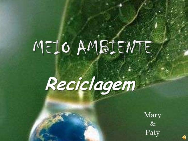 MEIO AMBIENTE<br />Reciclagem<br />Mary <br />&<br />Paty<br />