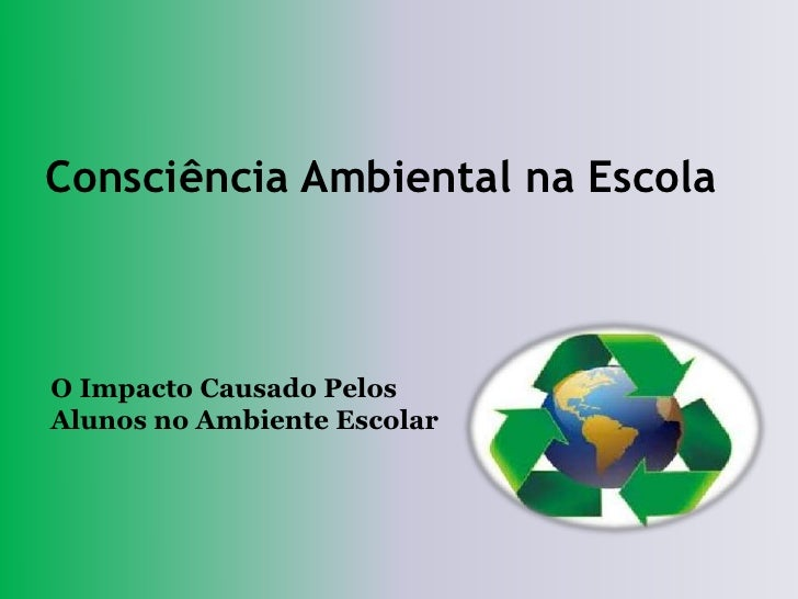 Consciência Ambiental na EscolaO Impacto Causado PelosAlunos no Ambiente Escolar