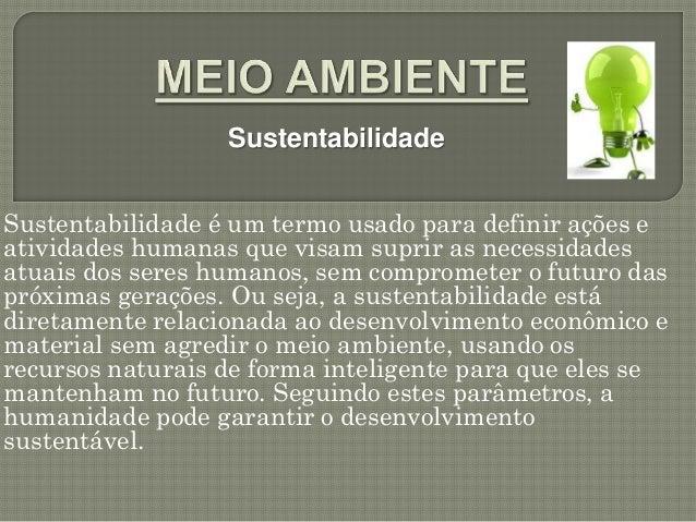 SustentabilidadeSustentabilidade é um termo usado para definir ações eatividades humanas que visam suprir as necessidadesa...