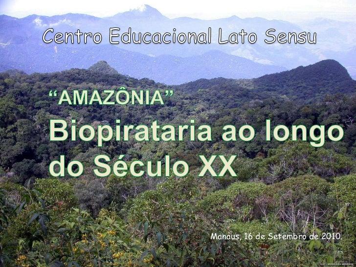 "Centro Educacional Lato Sensu<br />""AMAZÔNIA""<br />Biopirataria ao longo do Século XX <br />Manaus, 16 de Setembro de ..."