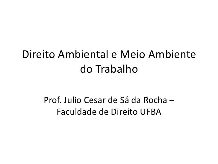 Direito Ambiental e Meio Ambiente           do Trabalho    Prof. Julio Cesar de Sá da Rocha –       Faculdade de Direito U...