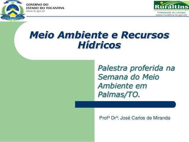 Meio Ambiente e Recursos Hídricos Palestra proferida na Semana do Meio Ambiente em Palmas/TO. Profº Drº: José Carlos de Mi...