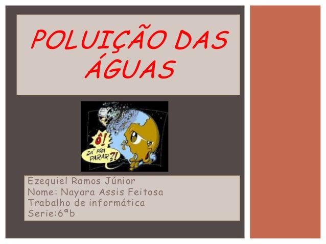 Ezequiel Ramos Júnior Nome: Nayara Assis Feitosa Trabalho de informática Serie:6ªb POLUIÇÃO DAS ÁGUAS