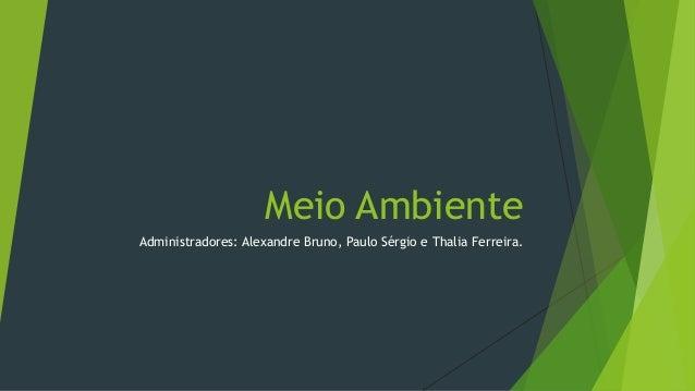 Meio AmbienteAdministradores: Alexandre Bruno, Paulo Sérgio e Thalia Ferreira.
