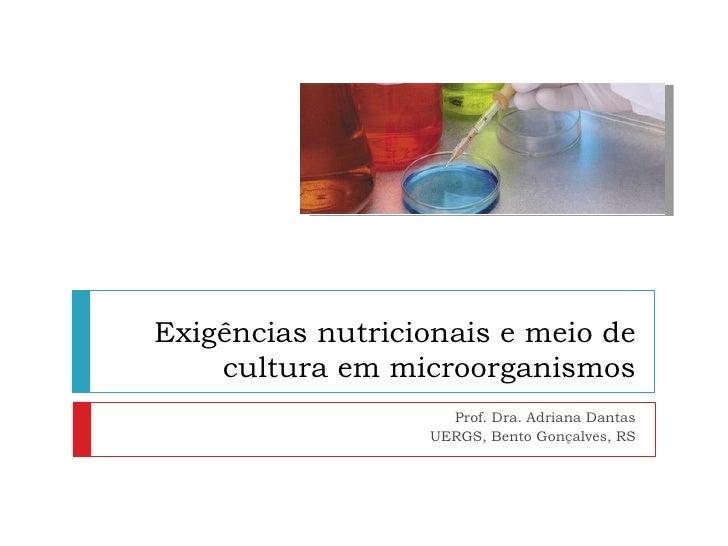 Exigências nutricionais e meio de    cultura em microorganismos                    Prof. Dra. Adriana Dantas              ...