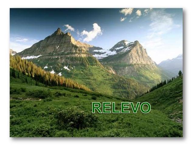 Relevo A grande diversidade de paisagens que encontramos em toda a superfície terrestre, caracteriza-se também pelo RELEVO...