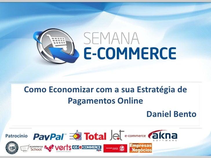 Como Economizar com a sua Estratégia de                 Pagamentos Online                                    Daniel BentoP...
