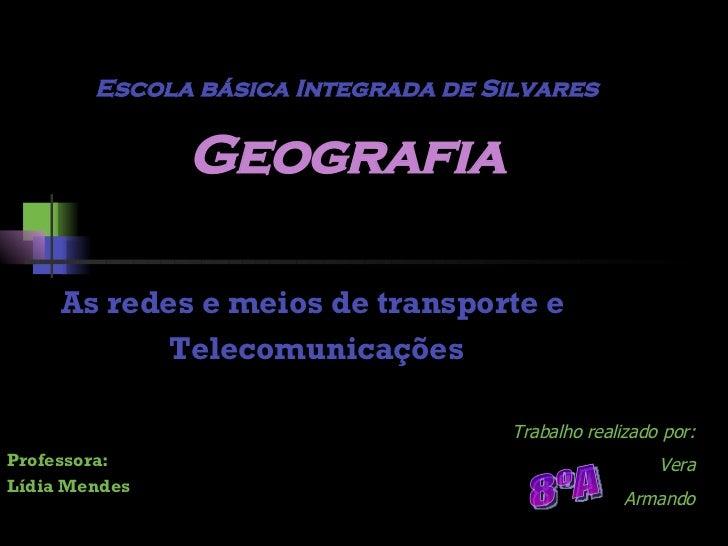 Escola básica Integrada de Silvares Geografia As redes e meios de transporte e  Telecomunicações Professora: Lídia Mendes ...
