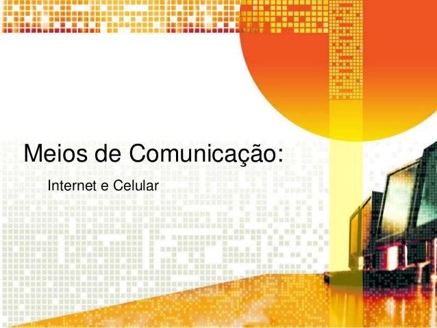 Meios de Comunicação: Internet e Celular