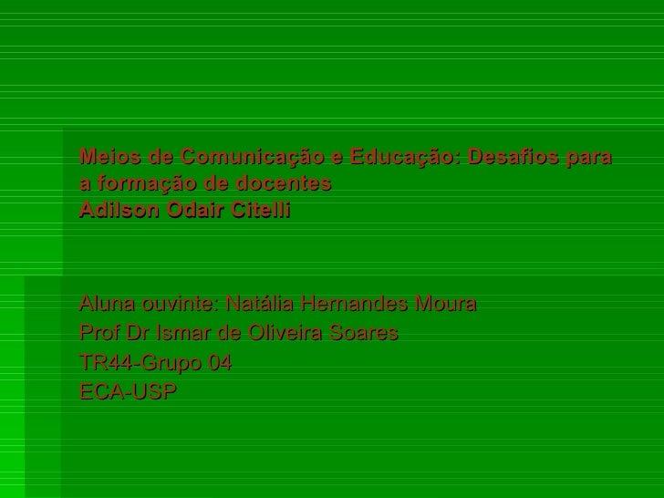 Meios de Comunicação e Educação: Desafios para a formação de docentes Adilson Odair Citelli Aluna ouvinte: Natália Hernand...