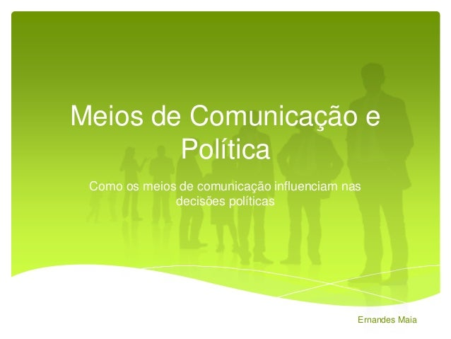 Meios de Comunicação e Política Como os meios de comunicação influenciam nas decisões políticas  Ernandes Maia