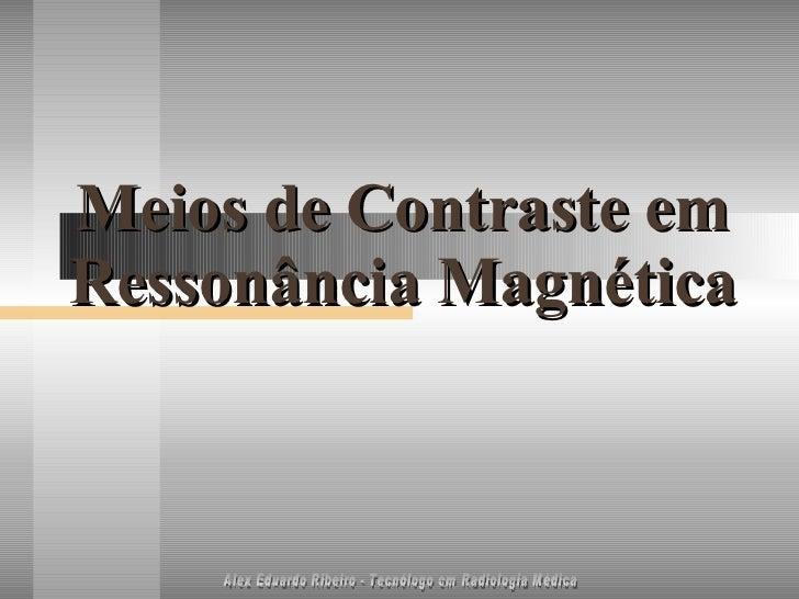 Meios de Contraste em Ressonância Magnética Alex Eduardo Ribeiro - Tecnólogo em Radiologia Médica