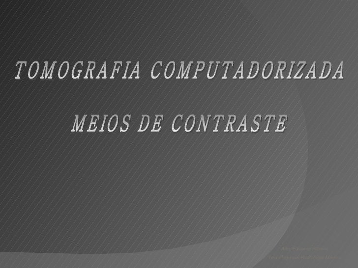 TOMOGRAFIA COMPUTADORIZADA MEIOS DE CONTRASTE Alex Eduardo Ribeiro Tecnólogo em Radiologia Médica