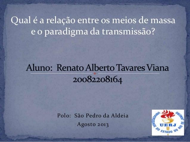 Polo: São Pedro da Aldeia Agosto 2013 Qual é a relação entre os meios de massa e o paradigma da transmissão?