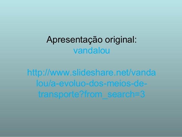 Apresentação original: vandalou http://www.slideshare.net/vanda lou/a-evoluo-dos-meios-de- transporte?from_search=3