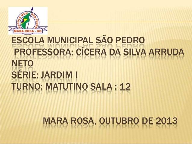 ESCOLA MUNICIPAL SÃO PEDRO PROFESSORA: CÍCERA DA SILVA ARRUDA NETO SÉRIE: JARDIM I TURNO: MATUTINO SALA : 12 MARA ROSA, OU...