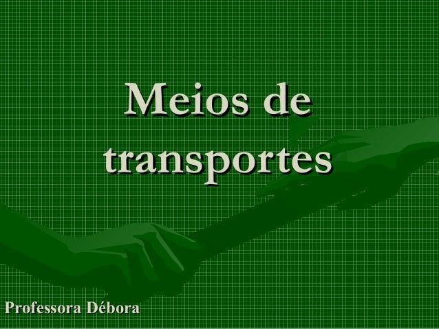 Meios deMeios de transportestransportes Professora DéboraProfessora Débora