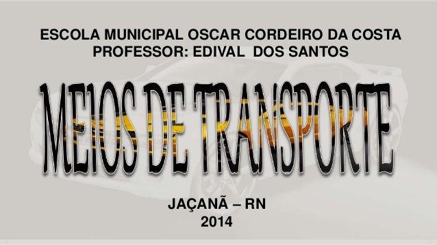 ESCOLA MUNICIPAL OSCAR CORDEIRO DA COSTA  PROFESSOR: EDIVAL DOS SANTOS  JAÇANÃ – RN  2014