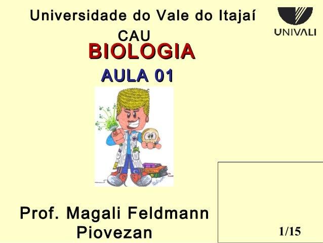 1/15  Universidade do Vale do Itajaí  CAU  BBIIOOLLOOGGIIAA  AAUULLAA 0011  Prof. Magali Feldmann  Piovezan