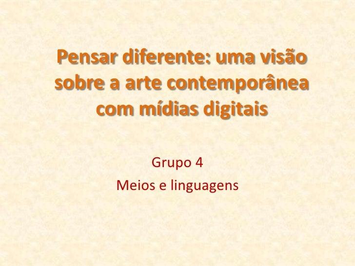 Pensar diferente: uma visão sobre a arte contemporânea     com mídias digitais            Grupo 4       Meios e linguagens