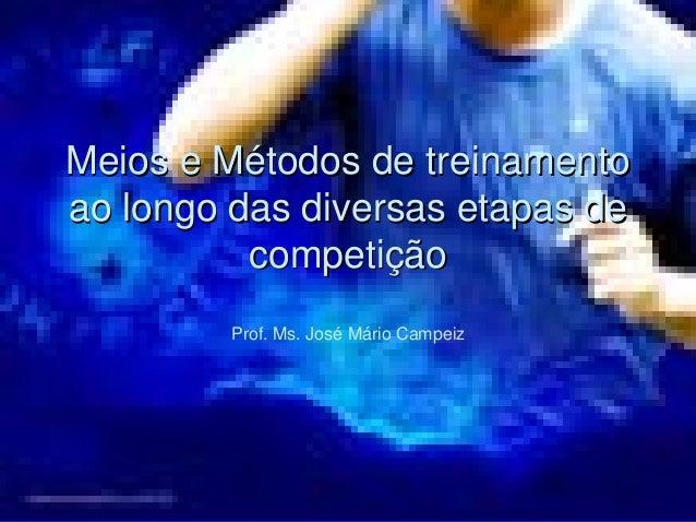 Meios e Métodos de treinamento  ao longo das diversas etapas de  competição  Prof. Ms. José Mário Campeiz