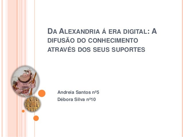 DA ALEXANDRIA Á ERA DIGITAL: A DIFUSÃO DO CONHECIMENTO ATRAVÉS DOS SEUS SUPORTES Andreia Santos nº5 Débora Silva nº10