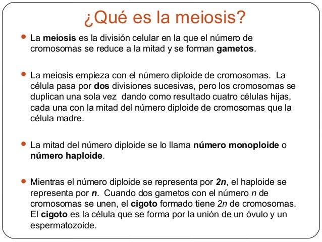 ¿Qué es la meiosis? La meiosis es la división celular en la que el número decromosomas se reduce a la mitad y se forman g...