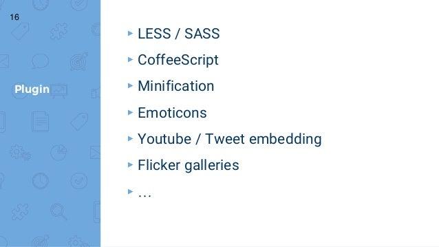 Plugin ▸ LESS / SASS ▸ CoffeeScript ▸ Minification ▸ Emoticons ▸ Youtube / Tweet embedding ▸ Flicker galleries ▸ … 16
