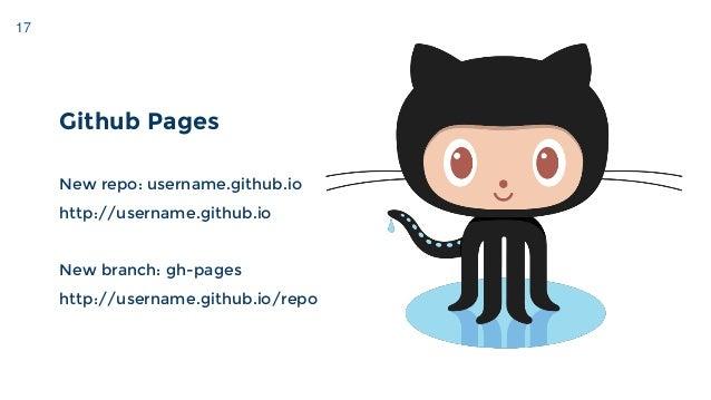 17 Github Pages New repo: username.github.io http://username.github.io New branch: gh-pages http://username.github.io/repo