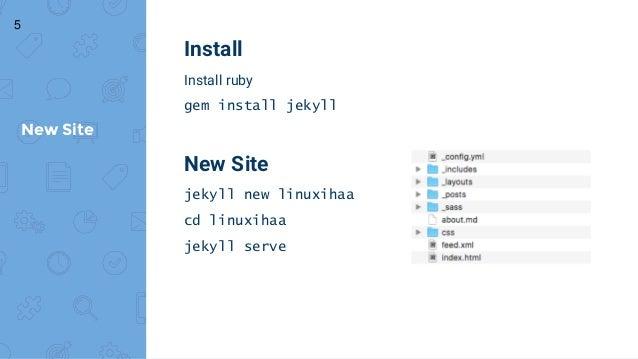 Install Install ruby gem install jekyll New Site jekyll new linuxihaa cd linuxihaa jekyll serve New Site 5