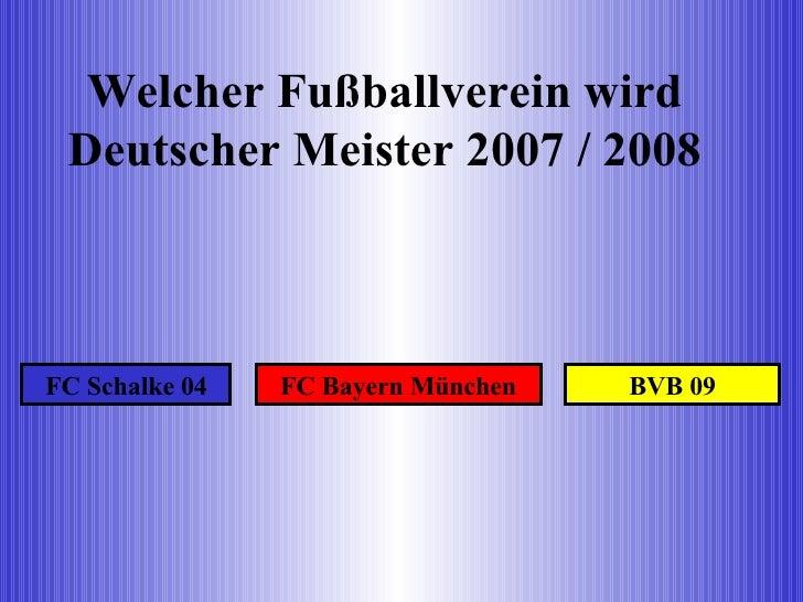 Welcher Fußballverein wird Deutscher Meister 2007 / 2008 FC Schalke 04 FC Bayern München BVB 09