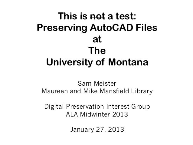 This is not a test:Preserving AutoCAD Files            at           The  University of Montana          Sam MeisterMaureen...