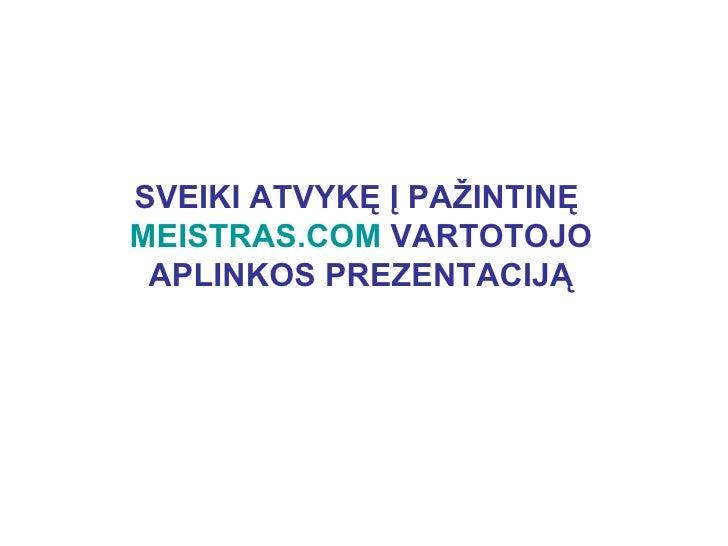 SVEIKI ATVYKĘ Į PAŽINTINĘ MEISTRAS.COM VARTOTOJO  APLINKOS PREZENTACIJĄ