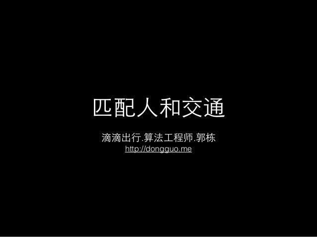 匹配⼈人和交通 滴滴出⾏行.算法⼯工程师.郭栋 http://dongguo.me