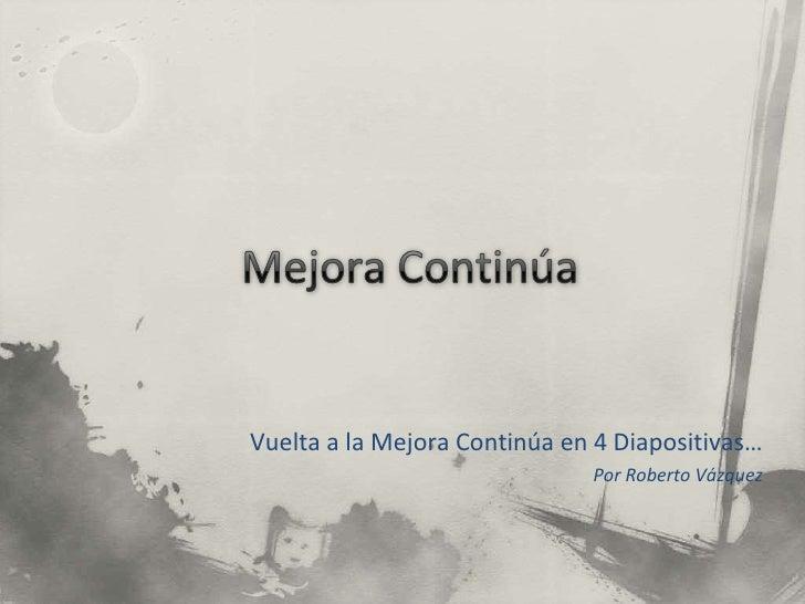Mejora Continúa<br />Vuelta a la Mejora Continúa en 4 Diapositivas…<br />Por Roberto Vázquez<br />