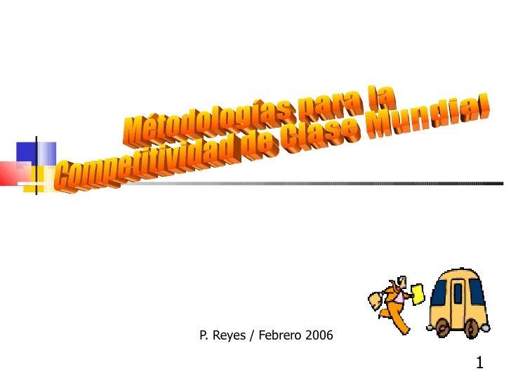 P. Reyes / Febrero 2006 Métodologías para la Competitividad de Clase Mundial