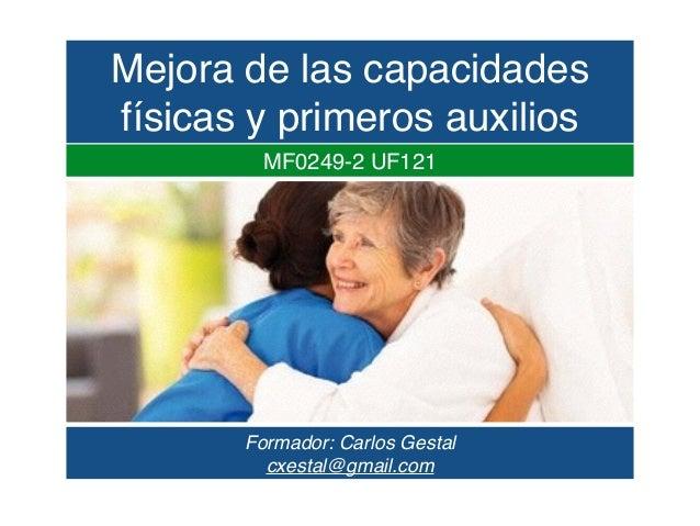 Formador: Carlos Gestal cxestal@gmail.com MF0249-2 UF121 Mejora de las capacidades físicas y primeros auxilios