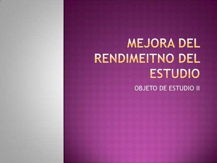 MEJORA DEL RENDIMEITNO DEL ESTUDIO<br />OBJETO DE ESTUDIO II<br />