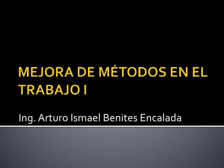 MEJORA DE MÉTODOS EN EL TRABAJO I<br />Ing. Arturo Ismael Benites Encalada<br />